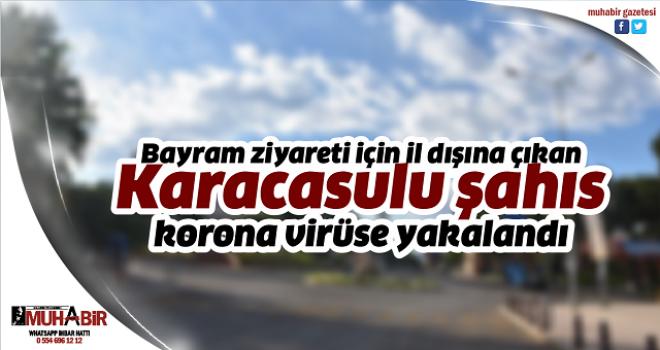 Bayram ziyareti için il dışına çıkan Karacasulu şahıs, korona virüse yakalandı