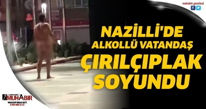 NAZİLLİ'DE ALKOLLÜ VATANDAŞ ÇIRILÇIPLAK SOYUNDU