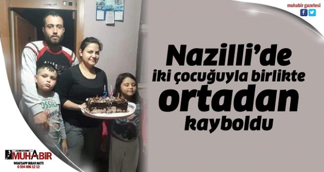Nazilli'de iki çocuğuyla birlikte ortadan kayboldu
