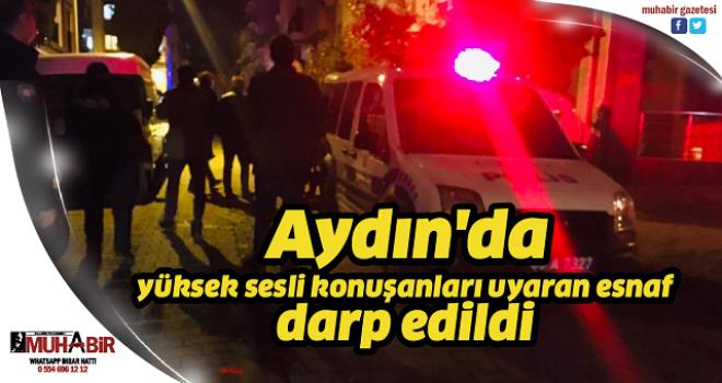 Aydın'da yüksek sesli konuşanları uyaran esnaf darp edildi