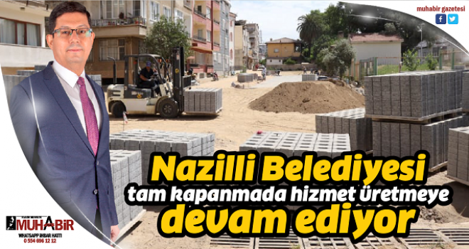 Nazilli Belediyesi tam kapanmada hizmet üretmeye devam ediyor
