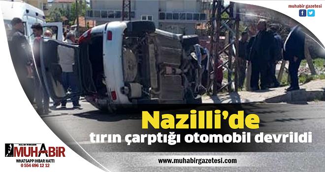 Nazilli'de tırın çarptığı otomobil devrildi