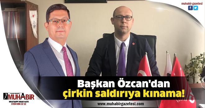 Başkan Özcan'dan çirkin saldırıya kınama!
