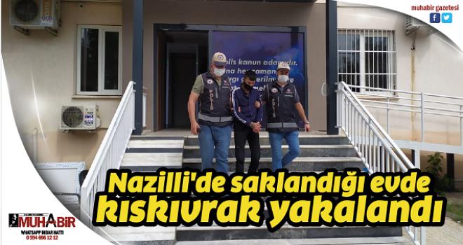 Nazilli'de saklandığı evde kıskıvrak yakalandı