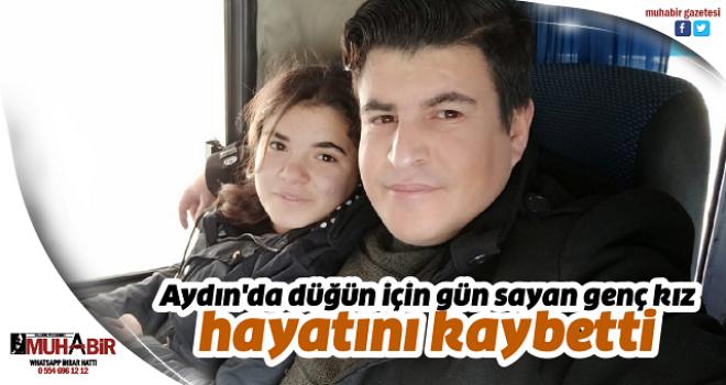 Aydın'da düğün için gün sayan genç kız hayatını kaybetti