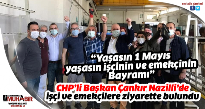 CHP'li Başkan Çankır Nazilli'de işçi ve emekçilere ziyarette bulundu