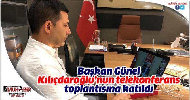 Başkan Günel, Kılıçdaroğlu'nun telekonferans toplantısına katıldı
