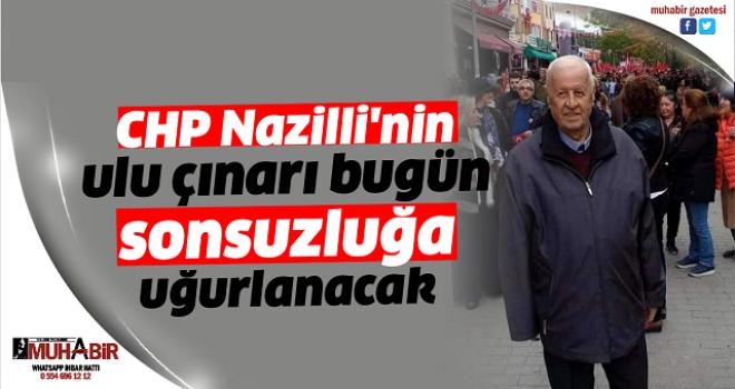 CHP Nazilli'nin ulu çınarı bugün sonsuzluğa uğurlanacak
