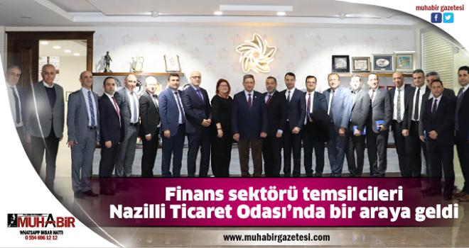 Finans sektörü temsilcileri Nazilli Ticaret Odası'nda bir araya geldi