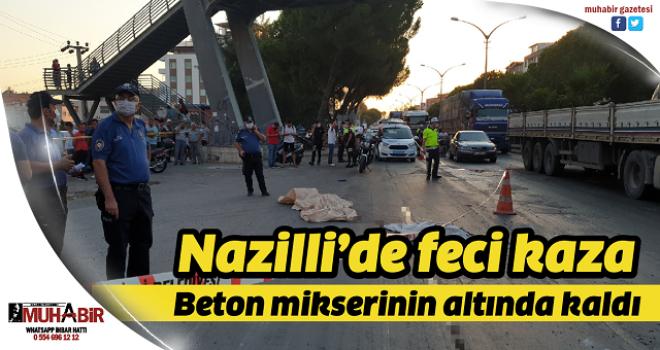 Nazilli'de feci kaza: Beton mikserinin altında kaldı