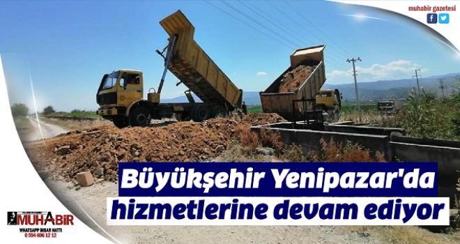 Büyükşehir Yenipazar'da hizmetlerine devam ediyor