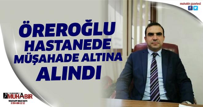 ÖREROĞLU HASTANEDE MÜŞAHADE ALTINA ALINDI