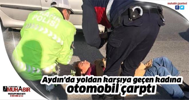 Aydın'da yolun karşısına geçmeye çalışan kadına otomobil çarptı