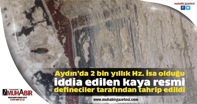 Aydın'da 2 bin yıllık Hz. İsa olduğu iddia edilen kaya resmi defineciler tarafından tahrip edildi