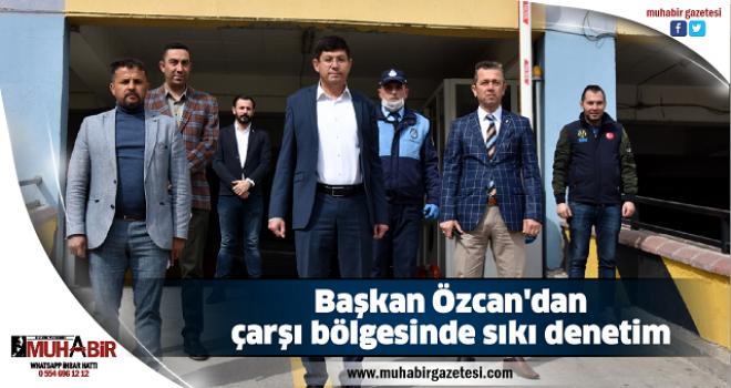 Başkan Özcan'dan çarşı bölgesinde sıkı denetim
