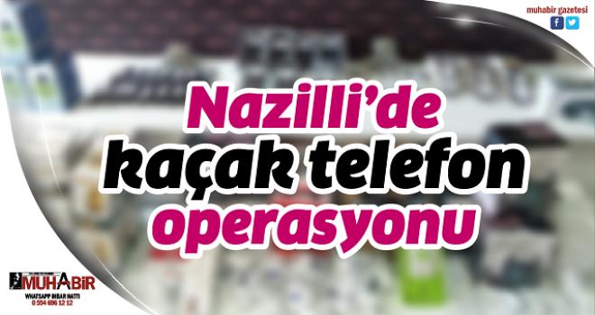 Nazilli'de kaçak telefon operasyonu