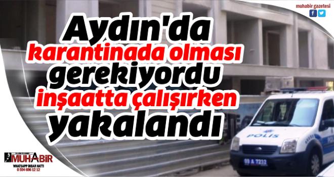 Aydın'da karantinada olması gerekiyordu, inşaatta çalışırken yakalandı