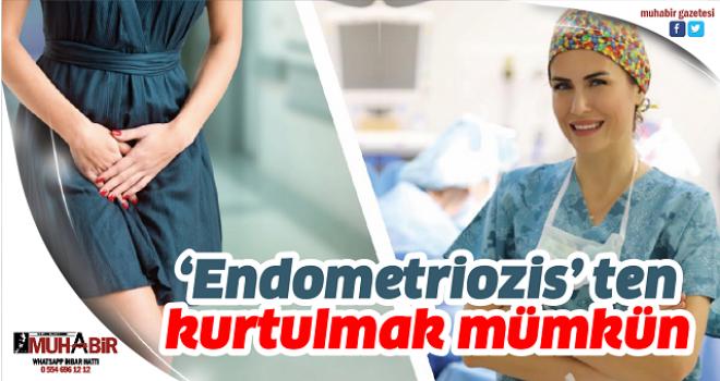 'Endometriozis' ten kurtulmak mümkün
