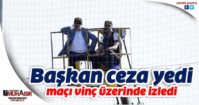 Başkan Murat Sancak maçı vinç üzerinde izledi