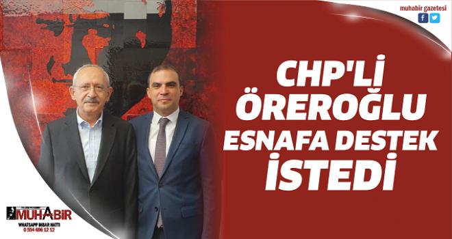CHP'Lİ ÖREROĞLU ESNAFA DESTEK İSTEDİ