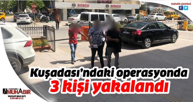 Kuşadası'ndaki operasyonda 3 kişi yakalandı