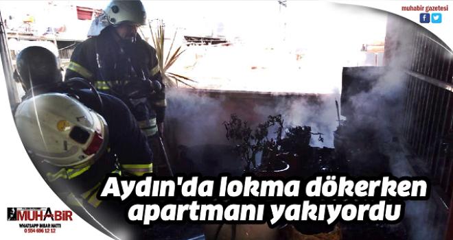 Aydın'da lokma dökerken apartmanı yakıyordu