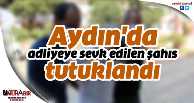 Aydın'da adliyeye sevk edilen şahıs tutuklandı