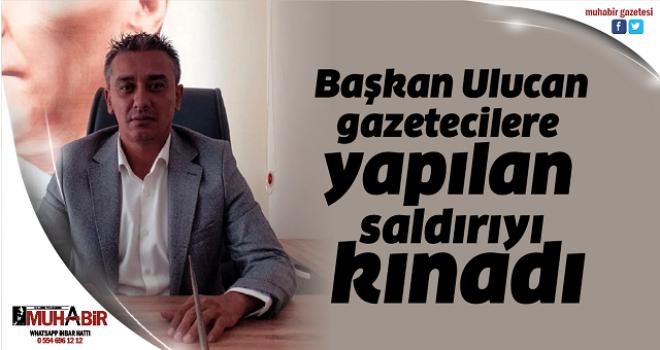 Başkan Ulucan, gazetecilere yapılan saldırıyı kınadı