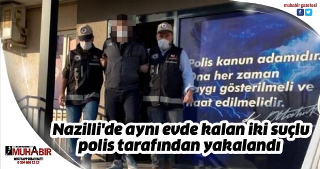 Nazilli'de aynı evde kalan iki suçlu polis tarafından yakalandı