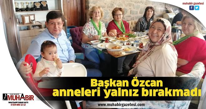 Başkan Özcan anneleri yalnız bırakmadı