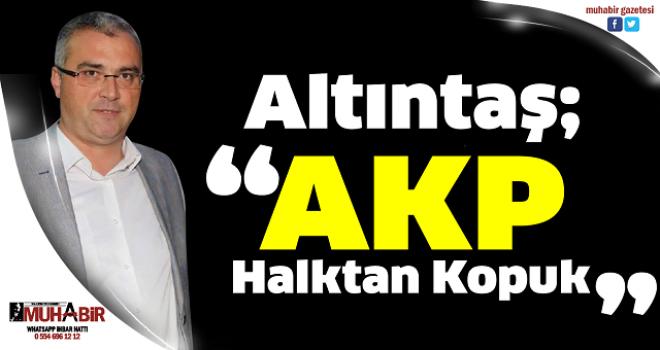 """Altıntaş; """"AKP Halktan Kopuk"""""""