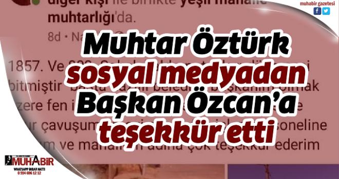 Muhtar Öztürk, sosyal medyadan Başkan Özcan'a teşekkür etti