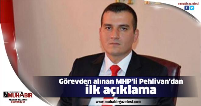 Görevden alınan MHP'li Pehlivan'dan ilk açıklama