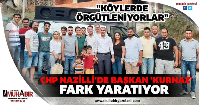 CHP NAZİLLİ'DE BAŞKAN 'KURNAZ' FARK YARATIYOR