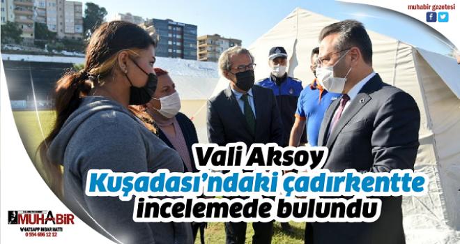 Vali Aksoy Kuşadası'ndaki çadırkentte incelemede bulundu