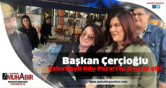 Başkan Çerçioğlu, Çakırbeyli Köy Pazarı'nı ziyaret etti