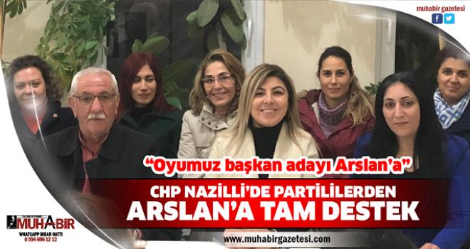 CHP NAZİLLİ'DE PARTİLİLERDEN ARSLAN'A TAM DESTEK