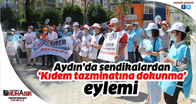 Aydın'da sendikalardan 'Kıdem tazminatına dokunma' eylemi
