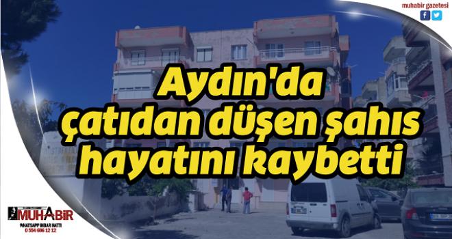 Aydın'da çatıdan düşen şahıs hayatını kaybetti