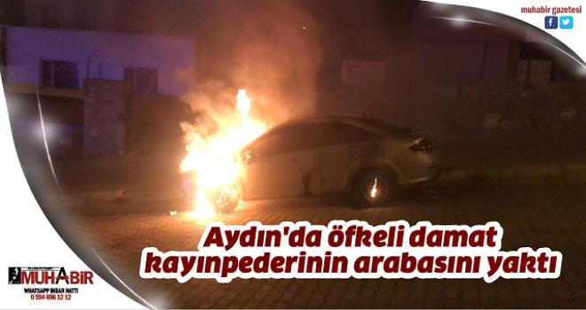Aydın'da öfkeli damat kayınpederinin arabasını yaktı