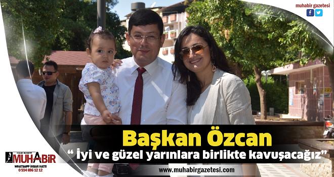 """Başkan Özcan; """" İyi ve güzel yarınlara birlikte kavuşacağız"""""""