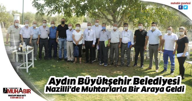 Aydın Büyükşehir Belediyesi Nazilli'de Muhtarlarla Bir Araya Geldi