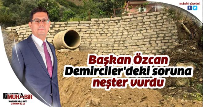 Başkan Özcan, Demirciler'deki soruna neşter vurdu
