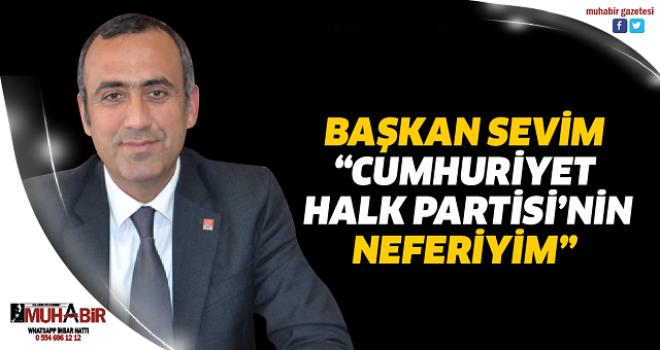 "BAŞKAN SEVİM, ""CUMHURİYET HALK PARTİSİ'NİN NEFERİYİM"""