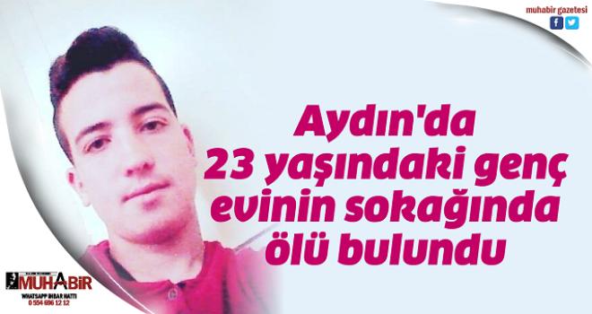 Aydın'da 23 yaşındaki genç, evinin sokağında ölü bulundu