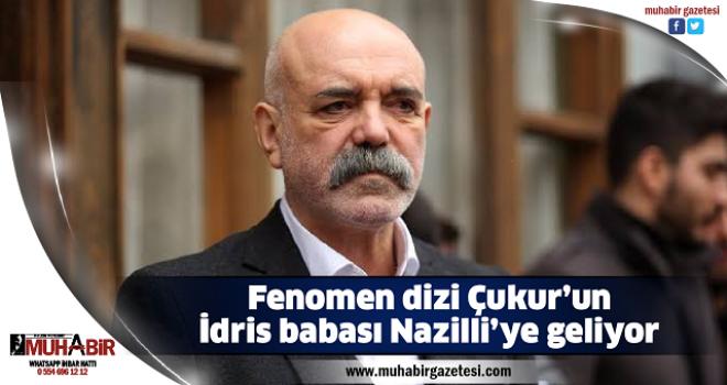 Fenomen dizi Çukur'un İdris babası Nazilli'ye geliyor