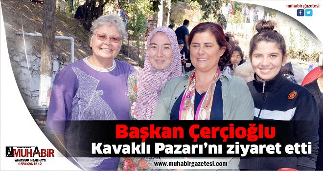 Başkan Çerçioğlu, Kavaklı Pazarı'nı ziyaret etti