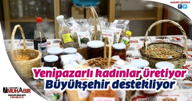 Yenipazarlı kadınlar üretiyor, Büyükşehir destekliyor