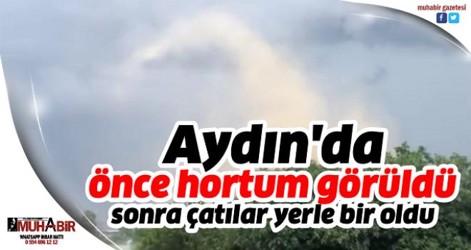 Aydın'da önce hortum görüldü, sonra çatılar yerle bir oldu