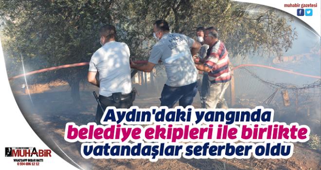 Aydın'daki yangında belediye ekipleri ile birlikte vatandaşlar seferber oldu